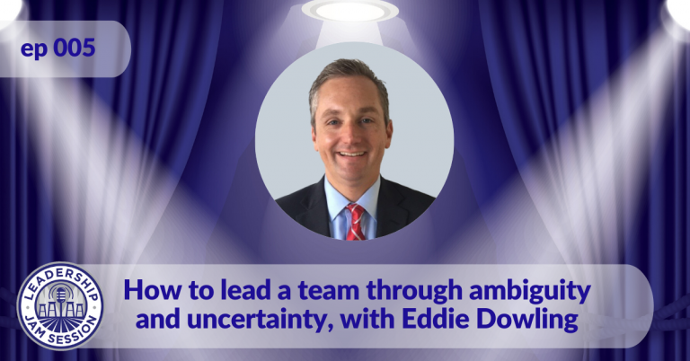 005. How to lead a team through ambiguity and uncertainty, with Eddie Dowling.