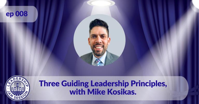 008. Three Guiding Leadership Principles, with Mike Kosikas.