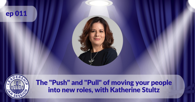 "011: The ""Push"" and ""Pull"" of moving your people into new roles, with Katherine Stultz."