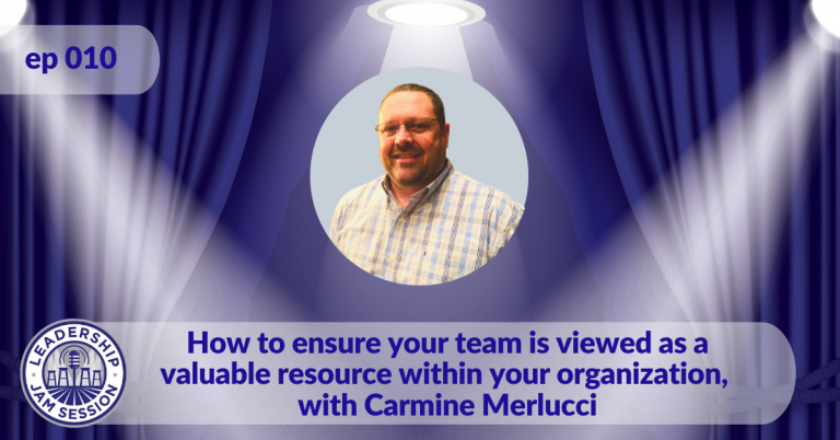 010: How to ensure your team is viewed as a valuable resource within your organization, with Carmine Merlucci