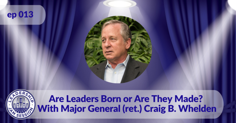013: Are Leaders Born or Are They Made? With Major General (ret.) Craig B. Whelden